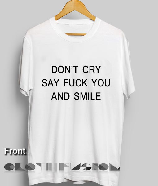d6a1c520f Unisex Premium Don't Cry Say Fuck You And Smile T shirt Design Clothfusion