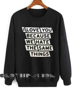 Unisex Crewneck I Love You Because We Hate The Same Things Sweater