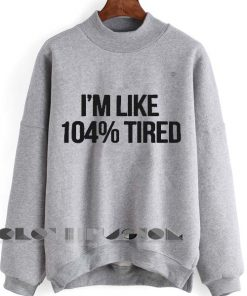 Unisex Crewneck I'm Like 104% Tired Sweater Design Clothfusion