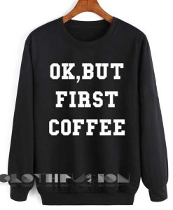 Unisex Crewneck Ok, But First Coffee Sweater Logo Design Clothfusion