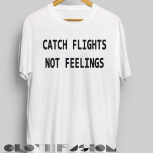 Funny Quote T Shirts Catch Flights Not Feelings Unisex Premium Shirt