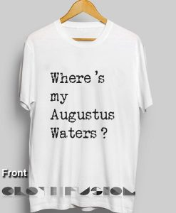 Movie Quote T Shirts Where 's my Augustus Waters