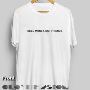 Friends Quote T Shirt Need Money Not Friends Unisex Premium Shirt