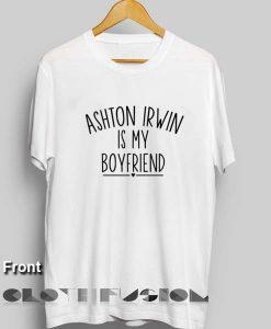 5sos Tee Shirts Ashton Irwin is My Boyfriend