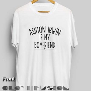 5sos Tee Shirts Ashton Irwin is My Boyfriend