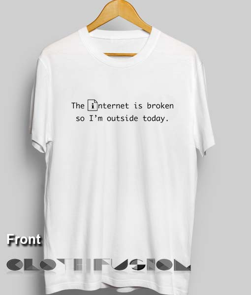 8c3712cc Funny Quote T Shirts The Internet Is Broken So I'm Outside Today