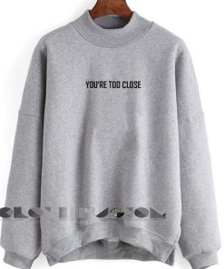 Quote Shirts You're Too Close Unisex Crewneck Sweater