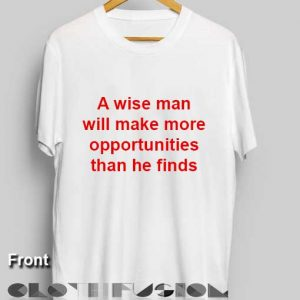 Quote On T Shirt A Wise Man Will Make More Opportunities Than He Finds