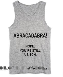 Quote on T Shirts And Tank Top Abracadabra Nope You're Still A Bitch Unisex Premium Design