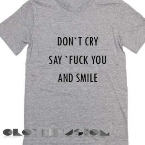 T Shirt Sayings Don't Cry Say Fuck You And Smile