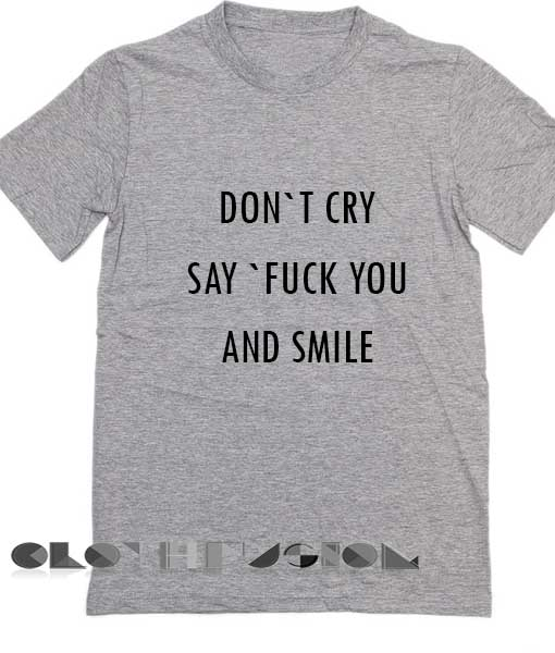 89b3cf04d T Shirt Sayings Don't Cry Say Fuck You And Smile