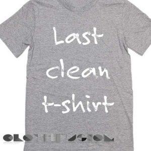 T Shirt Quote Last Clean T Shirt Unisex Premium Design Shirts