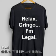 Funny Quote T Shirts Relax Gringo I'm Legal Unisex Premium Design Clothfusion