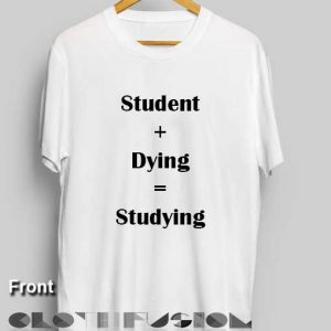 T Shirt Quote Student Dying Studying Unisex Premium Design Shirts