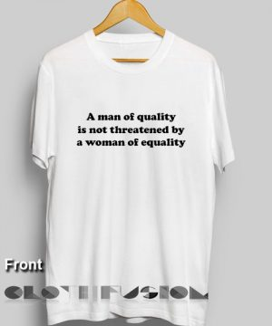 Feminist T Shirt A Man Of Quality Is Not Threatened By A Woman Of Equality