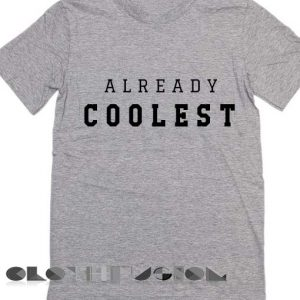 Already Coolest T Shirt – Adult Unisex Size S-3XL
