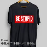 T Shirt Quote Be Stupid For Successful Living Men's Women's sale & outlet t-shirts