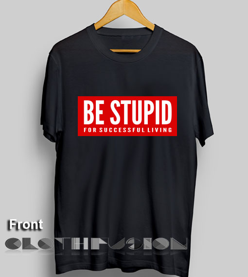 Stupid T Shirts >> T Shirt Quote Be Stupid For Successful Living Men S Women S Sale Outlet T Shirts