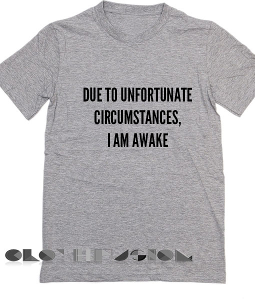 T Shirt Quote Due To Unfortunate Circumstances I Am Awake Women's sale & outlet t-shirts