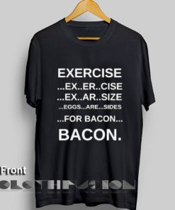 Exercise and Bacon T Shirt – Adult Unisex Size S-3XL