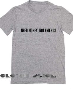 Need Money Not Friends T Shirt – Adult Unisex Size S-3XL