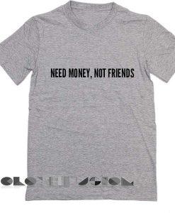 Need Money Not Friends T Shirt – Adult Unisex Size S-3XL