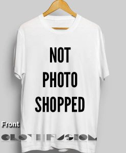 Not Photoshopped T Shirt – Adult Unisex Size S-3XL