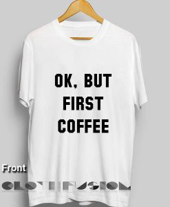 OK But First Coffee T Shirt – Adult Unisex Size S-3XL