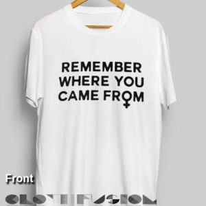 Feminist T Shirt Remember Where You Came From Women's sale & outlet t-shirts