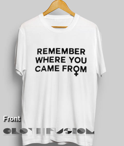 Feminist T Shirt Remember Where You Came From Womens Sale