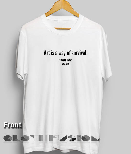 T Shirt Quote Art Is A Way Of Survival Men 39 S Women 39 S Sale