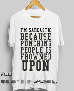 I'm Sarcastic Because Punching People Is Frowned Upon T Shirt – Adult Unisex Size S-3XL