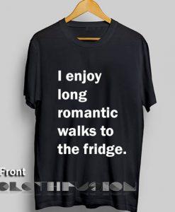 I Enjoy Long Romantic Walks To The Fridge Apparel Screen Printing – Adult Unisex Size S-3XL