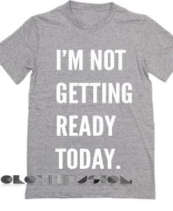 I'm Not Getting Ready Today Custom T Shirt Design Ideas – Adult Unisex Size S-3XL