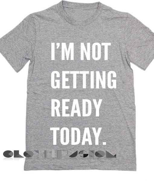 I\'m Not Getting Ready Today Custom T Shirt Design Ideas – Adult ...