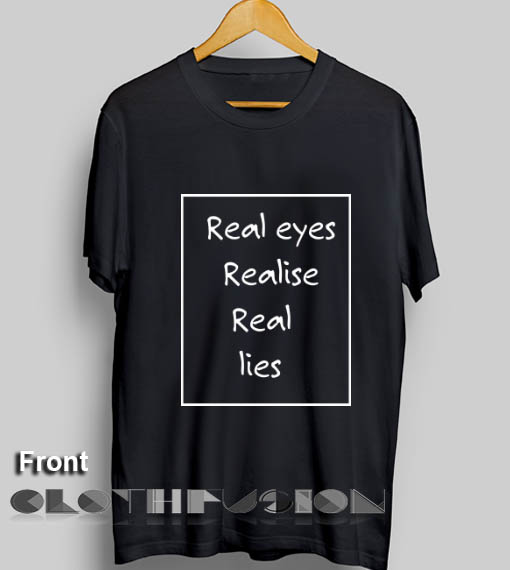 Real Eyes Realise Real Lies Custom T Shirt Design Ideas – Adult ...