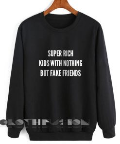 Super Rich Kids With Nothing But Fake Friends Sweatshirt Lyrics – Adult Unisex Size S-3XL