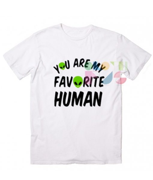 You Are My Favorite Human Custom T Shirt Design Ideas – Adult Unisex Size S-3XL