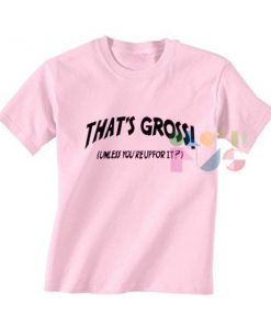That's Gross Unless You're Up For It Custom T Shirt Design Ideas – Adult Unisex Size S-3XL