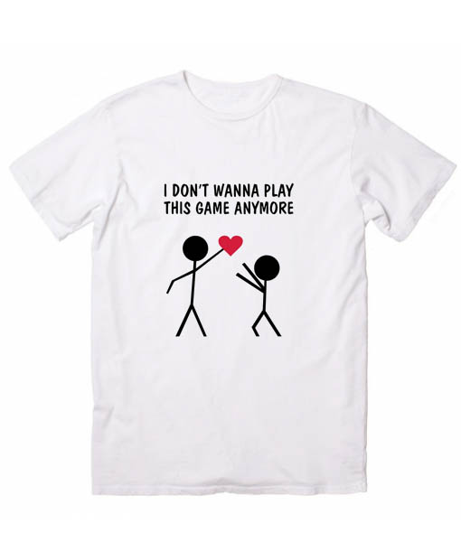 I Don T Wanna Play This Game Anymore Tshirts Love Quotes