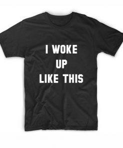 I Woke Up Like This Tshirts