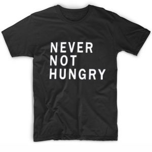 Never Not Hungry Tshirts
