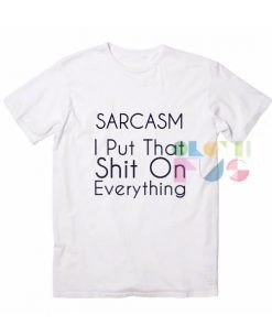 Sarcasm I Put That Shit On Everything T shirts