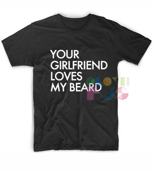 Your Girlfriend Loves My Beard T shirts