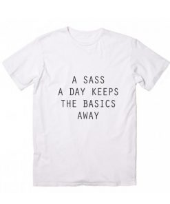 A Sass A Day Keeps The Basics Away Tshirts
