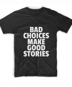 Bad Choices Make Good Stories T shirts