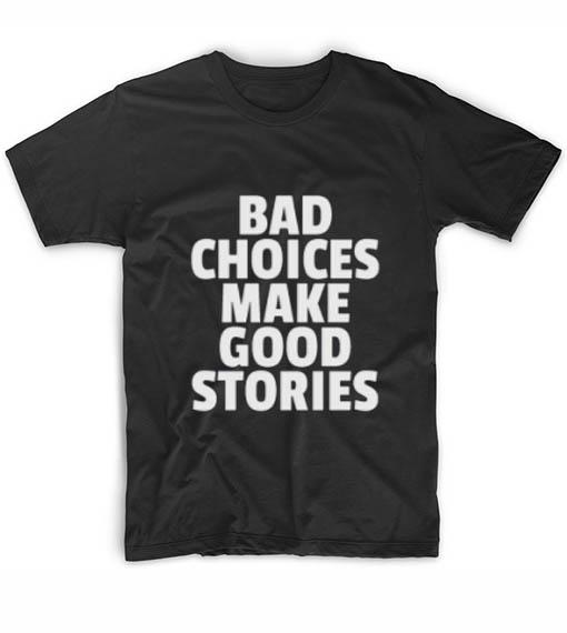 Bad choices make good stories t shirts custom t shirts no for Custom print t shirt no minimum