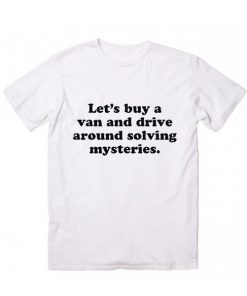 Buy A Van And Drive Around Solving Mysteries T shirts