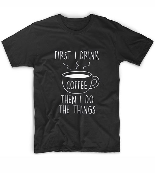 First I Drink Coffee Then I Do The Things Tshirts Custom T Shirts No