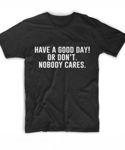 Have A Good Day Sarcasm T shirts